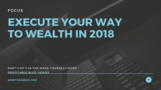 Execution, Call To Action, Make Your Self More Profitable in 2018, Wealth Building,